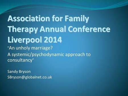 "Association for Family Therapy Annual Conference Liverpool 2014 "" An unholy marriage? A systemic/psychodynamic approach to consultancy "" Sandy Bryson"
