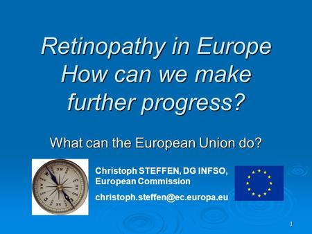 1 Retinopathy in Europe How can we make further progress? What can the European Union do? Christoph STEFFEN, DG INFSO, European Commission