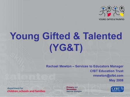 Young Gifted & Talented (YG&T) Rachael Mewton – Services to Educators Manager CfBT Education Trust May 2008.