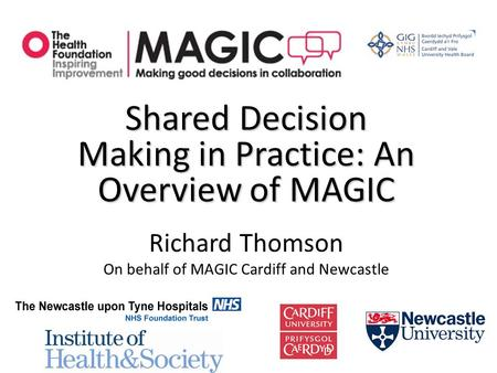Shared Decision Making in Practice: An Overview of MAGIC Richard Thomson On behalf of MAGIC Cardiff and Newcastle.