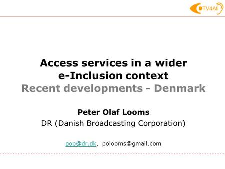 Access services in a wider e-Inclusion context Recent developments - Denmark Peter Olaf Looms DR (Danish Broadcasting Corporation)