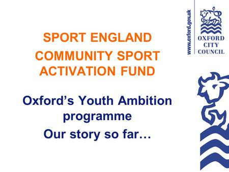 SPORT ENGLAND COMMUNITY SPORT ACTIVATION FUND Oxford's Youth Ambition programme Our story so far…
