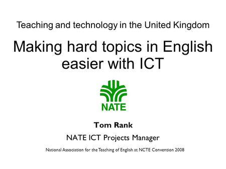 National Association for the Teaching of English at NCTE Convention 2008 Making hard topics in English easier with ICT Tom Rank NATE ICT Projects Manager.