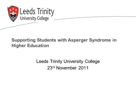 Supporting Students with Asperger Syndrome in Higher Education Leeds Trinity University College 23 rd November 2011.