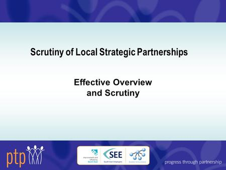 Scrutiny of Local Strategic Partnerships Effective Overview and Scrutiny.