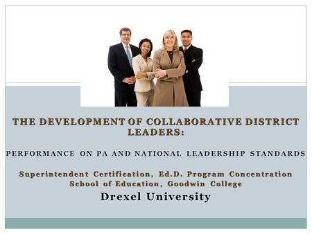 THE DEVELOPMENT OF COLLABORATIVE DISTRICT LEADERS: PERFORMANCE ON PA AND NATIONAL LEADERSHIP STANDARDS PERFORMANCE ON PA AND NATIONAL LEADERSHIP STANDARDS.
