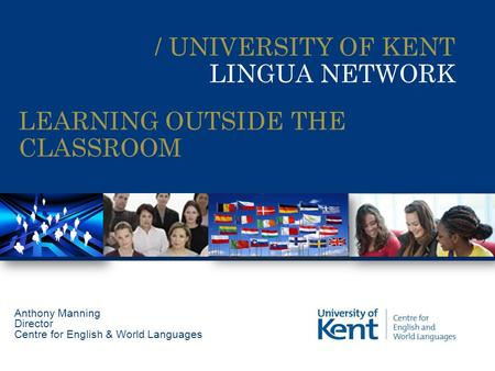 / UNIVERSITY OF KENT LINGUA NETWORK Anthony Manning Director Centre for English & World Languages LEARNING OUTSIDE THE CLASSROOM.