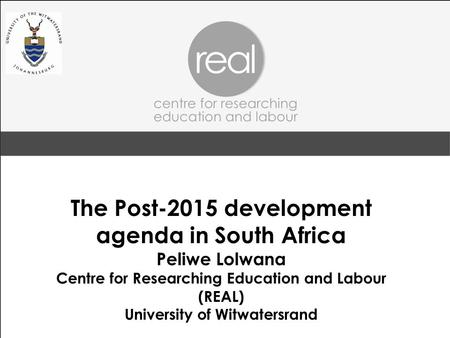 The Post-2015 development agenda in South Africa Peliwe Lolwana Centre for Researching Education and Labour (REAL) University of Witwatersrand.