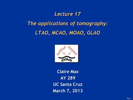 Page 1 Lecture 17 The applications of tomography: LTAO, MCAO, MOAO, GLAO Claire Max AY 289 UC Santa Cruz March 7, 2013.