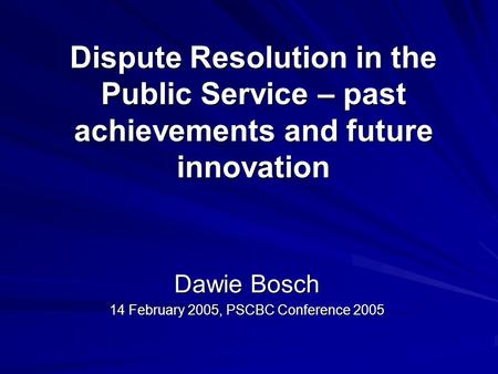 Dispute Resolution in the Public Service – past achievements and future innovation Dawie Bosch 14 February 2005, PSCBC Conference 2005.