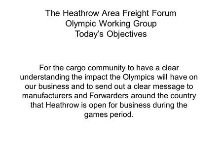 The Heathrow Area Freight Forum Olympic Working Group Today's Objectives For the cargo community to have a clear understanding the impact the Olympics.
