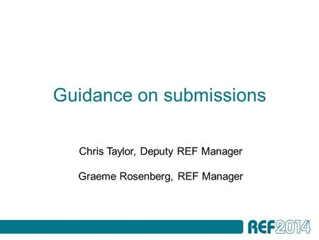 Guidance on submissions Chris Taylor, Deputy REF Manager Graeme Rosenberg, REF Manager.