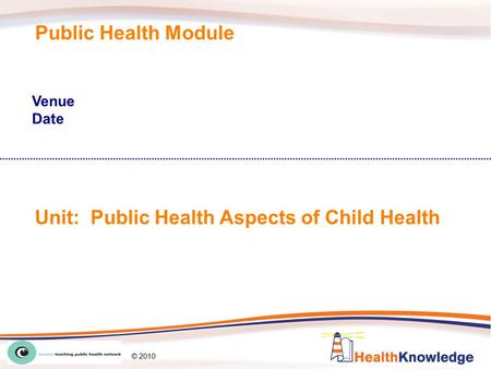 LTPHN/AW/LW © 2010 Public Health Module Venue Date Unit: Public Health Aspects of <strong>Child</strong> Health © 2010.