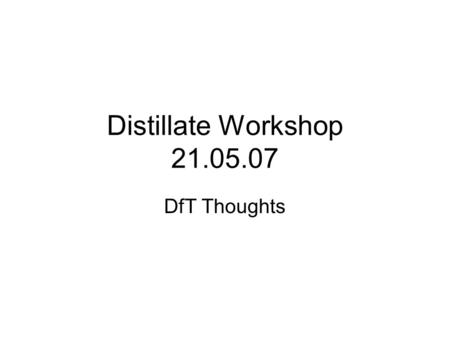 Distillate Workshop 21.05.07 DfT Thoughts. There's a lot going on (even more than usual) There's a lot I'm not directly involved in I'll try to take quick.