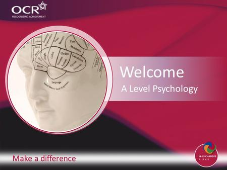 Make a difference Welcome A Level Psychology. Introduction to OCR Introduction to Psychology Why change to our specification? Support and training Next.