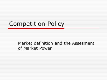 Competition Policy Market definition and the Assesment of Market Power.
