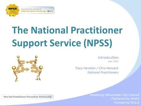 The National Practitioner Support Service (NPSS) Introduction Sept 2013 Tracy Hendren / Chris Hancock National Practitioners.