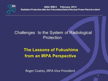 IAEA IEM 6 February 2014 Radiation Protection after the Fukushima Daiichi Nuclear Power Plant Accident Challenges to the System of Radiological Protection.