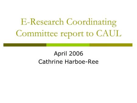 E-Research Coordinating Committee report to CAUL April 2006 Cathrine Harboe-Ree.