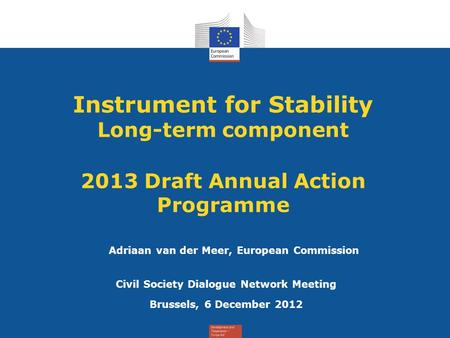 Instrument for Stability Long-term component 2013 Draft Annual Action Programme Civil Society Dialogue Network Meeting Brussels, 6 December 2012 Adriaan.