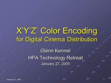 January 27, 2005 1 X'Y'Z' Color Encoding for Digital Cinema Distribution Glenn Kennel HPA Technology Retreat January 27, 2005.