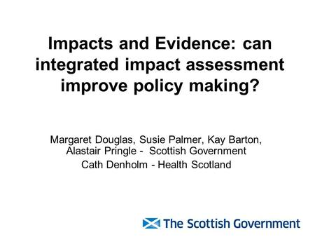 Impacts and Evidence: can integrated impact assessment improve policy making? Margaret Douglas, Susie Palmer, Kay Barton, Alastair Pringle - Scottish Government.