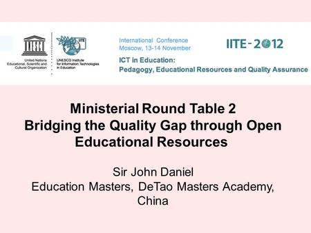 Ministerial Round Table 2 Bridging the Quality Gap through Open Educational Resources Sir John Daniel Education Masters, DeTao Masters Academy, China.