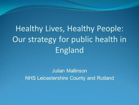 Healthy Lives, Healthy People: Our strategy for public health in England Julian Mallinson NHS Leicestershire County and Rutland.