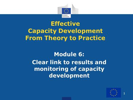 1 Module 6: Clear link to results and monitoring of capacity development Effective Capacity Development From Theory to Practice.