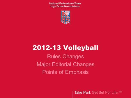 Take Part. Get Set For Life.™ National Federation of State High School Associations 2012-13 Volleyball Rules Changes Major Editorial Changes Points of.