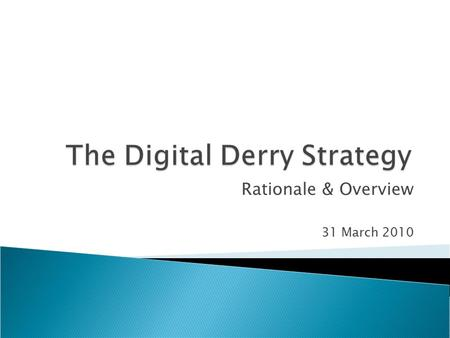 Rationale & Overview 31 March 2010.  Development of the Digital Derry Strategy was funded through Promoting Innovation in the Knowledge Economy (PIKE).