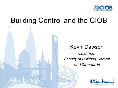 Building Control and the CIOB Kevin Dawson Chairman Faculty of Building Control and Standards.