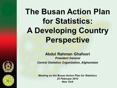 The Busan Action Plan for Statistics: A Developing Country Perspective Abdul Rahman Ghafoori President General Central Statistics Organization, Afghanistan.