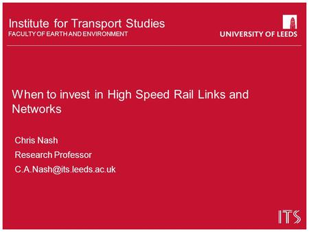 Institute for Transport Studies FACULTY OF EARTH AND ENVIRONMENT When to invest in High Speed Rail Links and Networks Chris Nash Research Professor