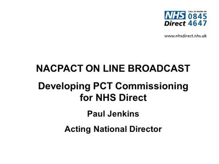 NACPACT ON LINE BROADCAST Developing PCT Commissioning for NHS Direct Paul Jenkins Acting National Director.