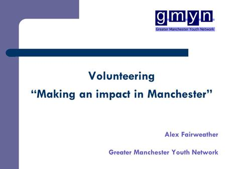"Volunteering ""Making an impact in Manchester"" Alex Fairweather Greater Manchester Youth Network."