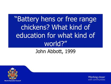 """Battery hens or free range chickens? What kind of education for what kind of world?"" John Abbott, 1999."