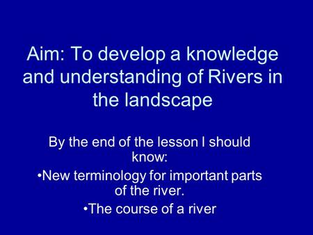 Aim: To develop a knowledge and understanding of Rivers in the landscape By the end of the lesson I should know: New terminology for important parts of.