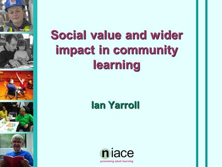 Stuart Hollis Social value and wider impact in community learning Ian Yarroll.
