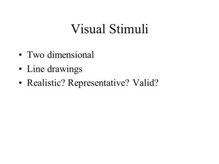 Visual Stimuli Two dimensional Line drawings Realistic? Representative? Valid?