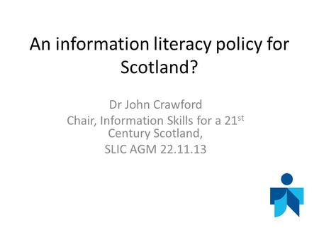 An information literacy policy for Scotland? Dr John Crawford Chair, Information Skills for a 21 st Century Scotland, SLIC AGM 22.11.13.