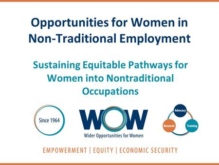 Opportunities for Women in Non-Traditional Employment Sustaining Equitable Pathways for Women into Nontraditional Occupations.