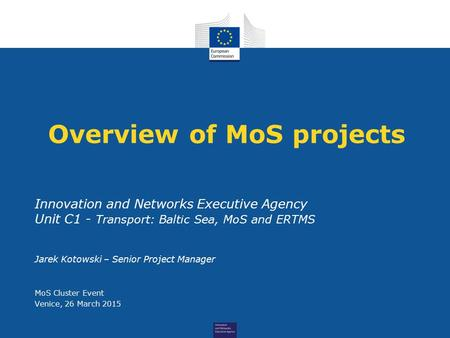 Overview of MoS projects Innovation and Networks Executive Agency Unit C1 - Transport: Baltic Sea, MoS and ERTMS Jarek Kotowski – Senior Project Manager.