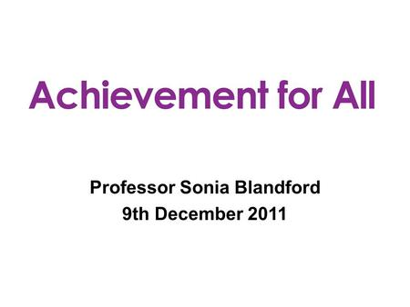 Professor Sonia Blandford 9th December 2011. Achievement for All is a whole school improvement framework which raises the attainment of the 20% vulnerable,