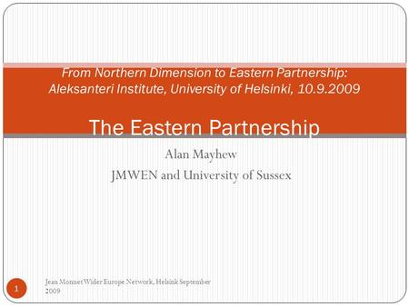Alan Mayhew JMWEN and University of Sussex Jean Monnet Wider Europe Network, Helsink September 2009 1 From Northern Dimension to Eastern Partnership: Aleksanteri.