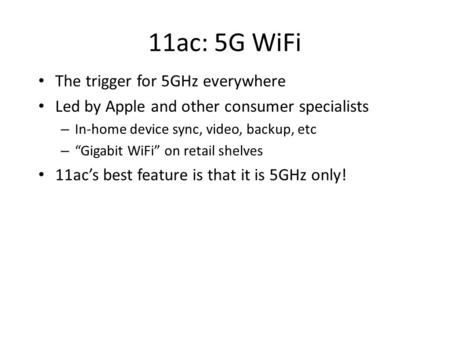 "11ac: 5G WiFi The trigger for 5GHz everywhere Led by Apple and other consumer specialists – In-home device sync, video, backup, etc – ""Gigabit WiFi"" on."