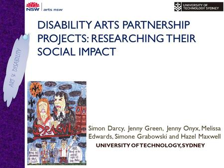 ART & DISABILITY DISABILITY ARTS PARTNERSHIP PROJECTS: RESEARCHING THEIR SOCIAL IMPACT Simon Darcy, Jenny Green, Jenny Onyx, Melissa Edwards, Simone Grabowski.