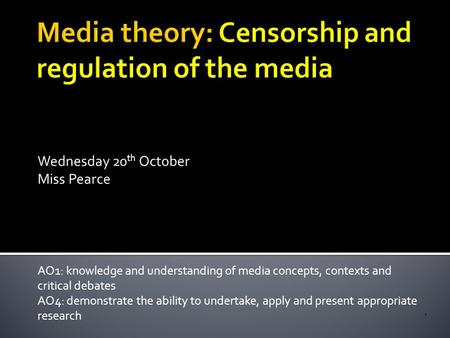 Wednesday 20 th October Miss Pearce AO1: knowledge and understanding of media concepts, contexts and critical debates AO4: demonstrate the ability to undertake,