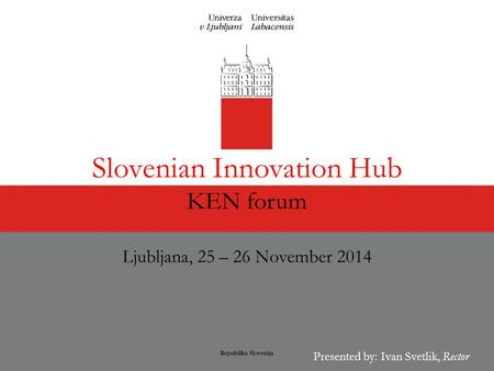 Presented by: Ivan Svetlik, Rector Slovenian Innovation Hub KEN forum Ljubljana, 25 – 26 November 2014.