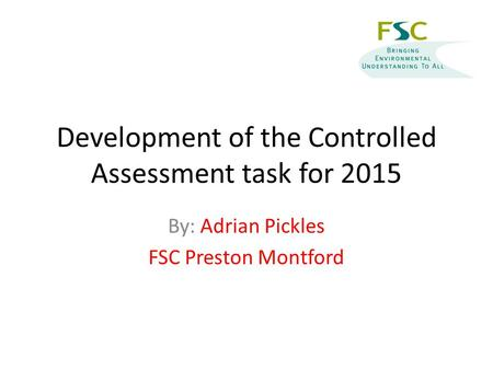 Development of the Controlled Assessment task for 2015 By: Adrian Pickles FSC Preston Montford.